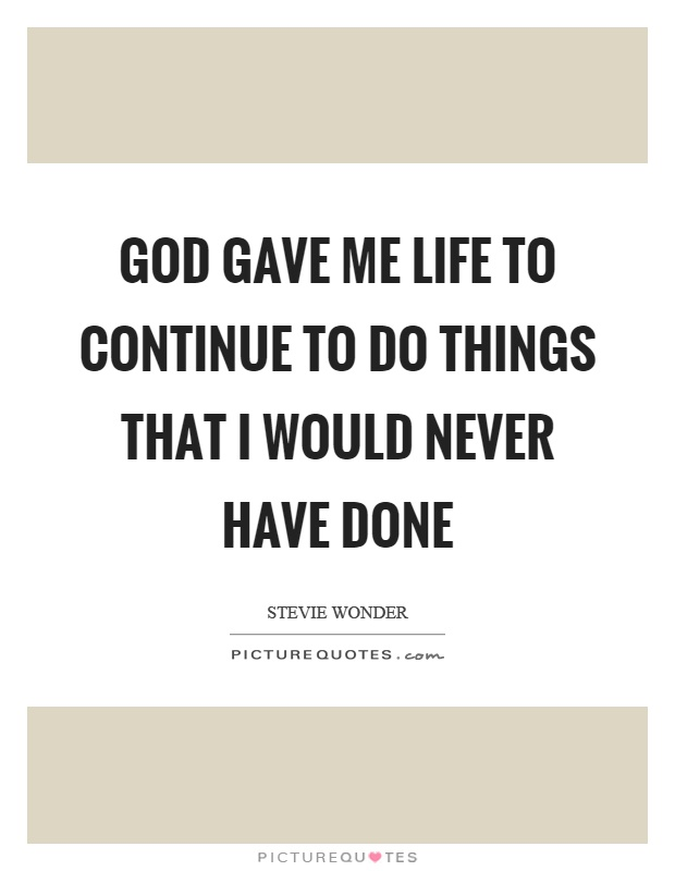 God gave me life to continue to do things that I would never have done Picture Quote #1