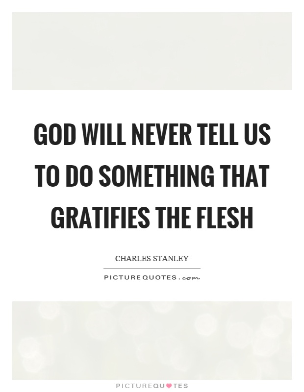 God will never tell us to do something that gratifies the flesh Picture Quote #1