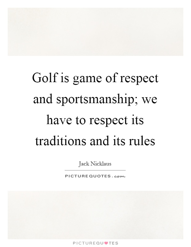 Golf is game of respect and sportsmanship; we have to respect its traditions and its rules Picture Quote #1