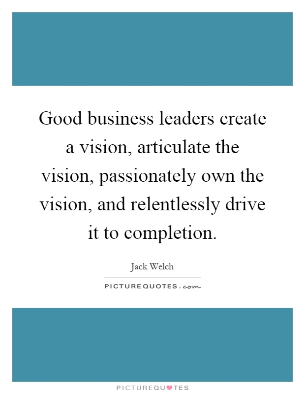 Good business leaders create a vision, articulate the vision, passionately own the vision, and relentlessly drive it to completion Picture Quote #1