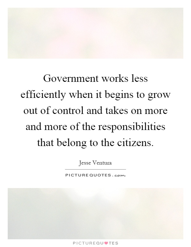Government works less efficiently when it begins to grow out of control and takes on more and more of the responsibilities that belong to the citizens Picture Quote #1