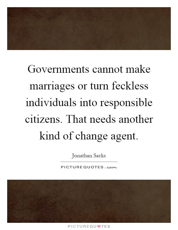 Governments cannot make marriages or turn feckless individuals into responsible citizens. That needs another kind of change agent Picture Quote #1