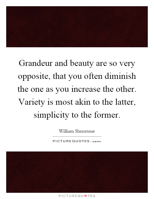 Grandeur and beauty are so very opposite, that you often diminish the one as you increase the other. Variety is most akin to the latter, simplicity to the former Picture Quote #1