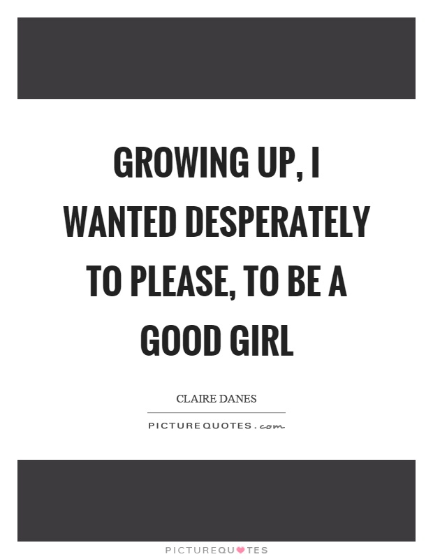 Growing up, I wanted desperately to please, to be a good girl Picture Quote #1