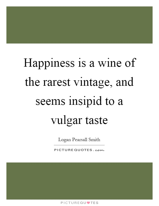 Happiness is a wine of the rarest vintage, and seems insipid to a vulgar taste Picture Quote #1