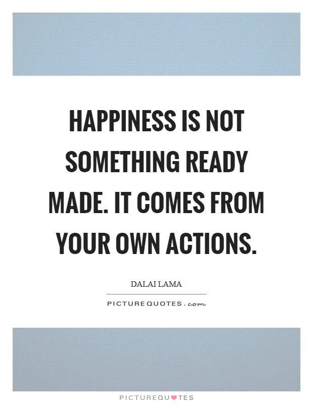 Happiness is not something ready made. It comes from your own actions Picture Quote #1
