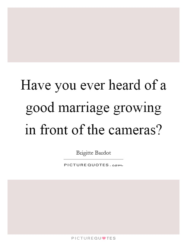 Have you ever heard of a good marriage growing in front of the cameras? Picture Quote #1