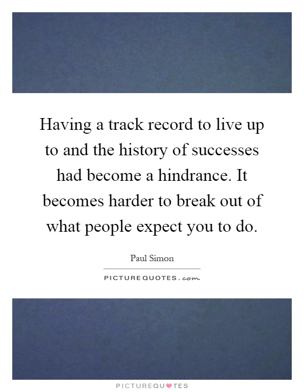 Having a track record to live up to and the history of successes had become a hindrance. It becomes harder to break out of what people expect you to do Picture Quote #1