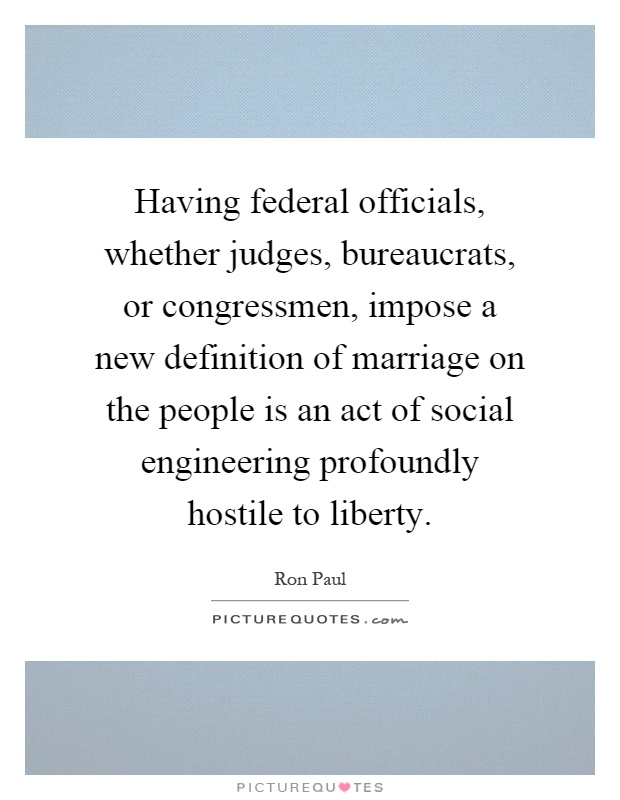 Having federal officials, whether judges, bureaucrats, or congressmen, impose a new definition of marriage on the people is an act of social engineering profoundly hostile to liberty Picture Quote #1