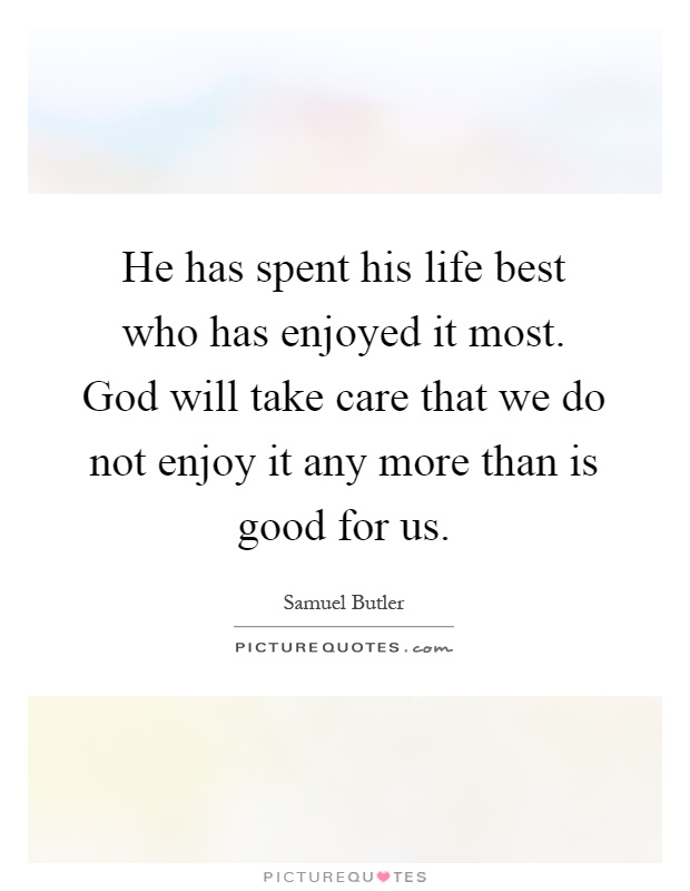 He has spent his life best who has enjoyed it most. God will take care that we do not enjoy it any more than is good for us Picture Quote #1