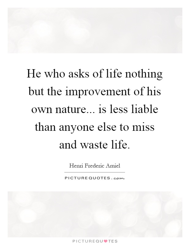 He who asks of life nothing but the improvement of his own nature... is less liable than anyone else to miss and waste life Picture Quote #1