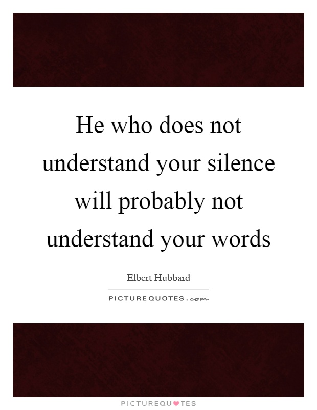 He who does not understand your silence will probably not understand your words Picture Quote #1