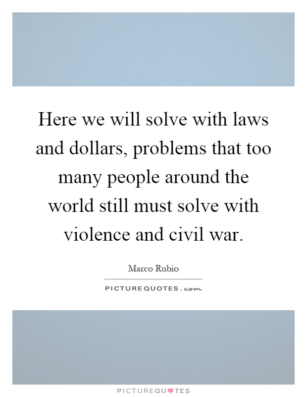 Here we will solve with laws and dollars, problems that too many people around the world still must solve with violence and civil war Picture Quote #1