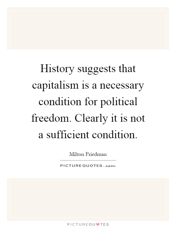 History suggests that capitalism is a necessary condition for political freedom. Clearly it is not a sufficient condition Picture Quote #1