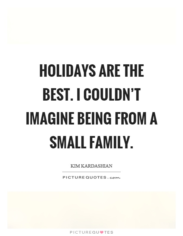 Best Small Quotes Custom Holidays Are The Besti Couldn't Imagine Being From A Small
