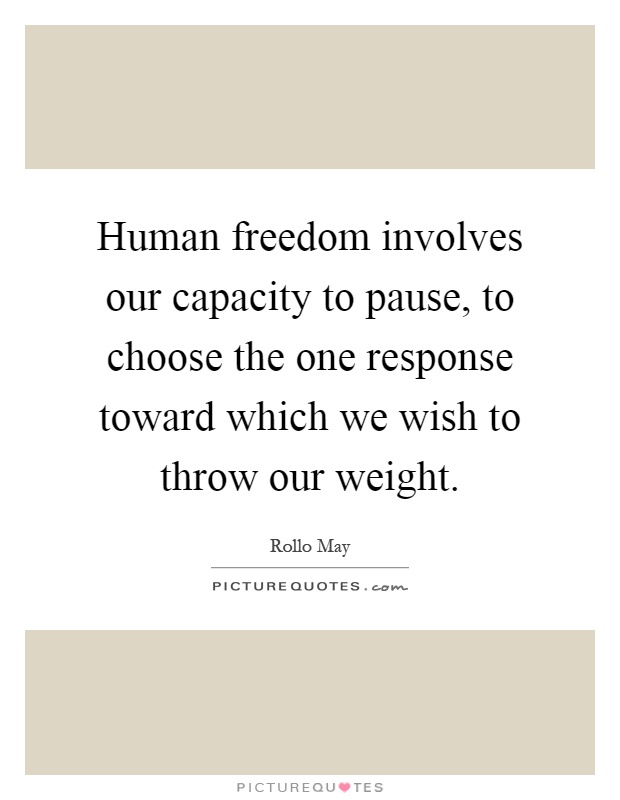 Human freedom involves our capacity to pause, to choose the one response toward which we wish to throw our weight Picture Quote #1