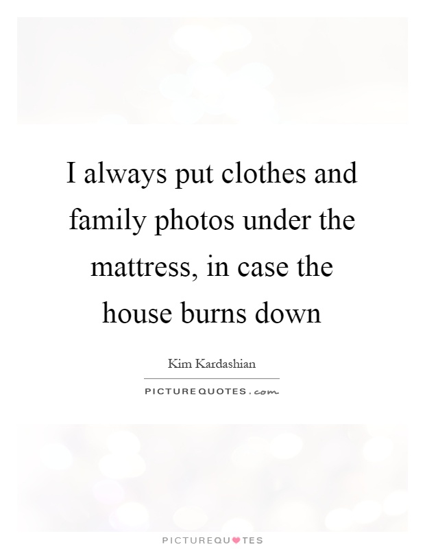 I always put clothes and family photos under the mattress, in case the house burns down Picture Quote #1