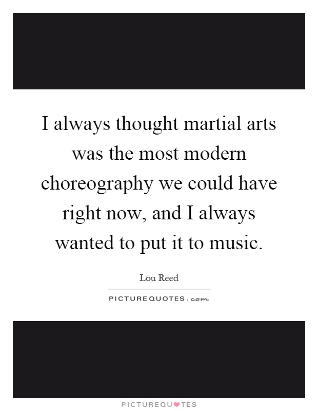 I always thought martial arts was the most modern choreography we could have right now, and I always wanted to put it to music Picture Quote #1
