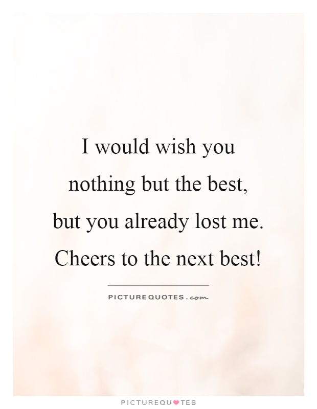 I would wish you nothing but the best,  but you already lost me. Cheers to the next best! Picture Quote #1