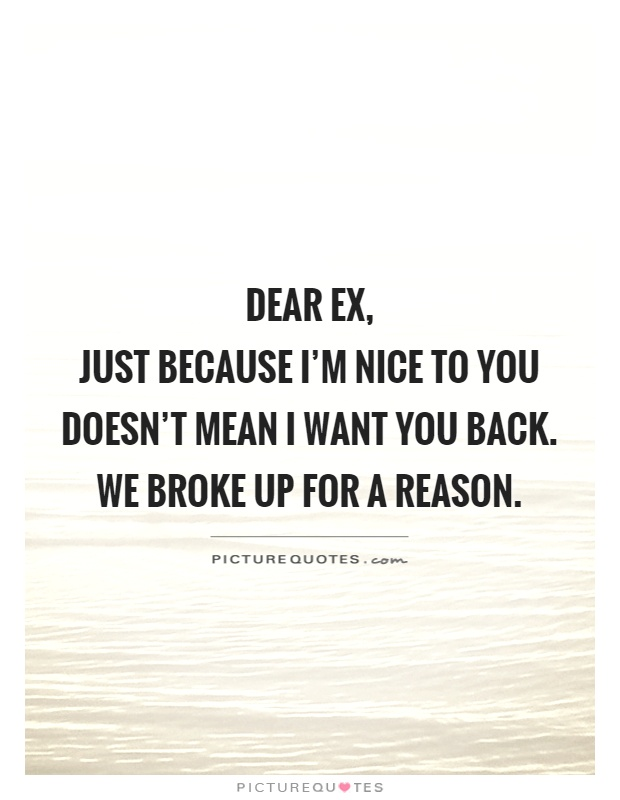 Dear ex,  just because I'm nice to you doesn't mean I want you back. We broke up for a reason Picture Quote #1