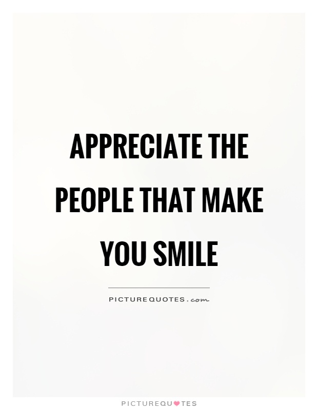Appreciate the people that make you smile Picture Quote #1