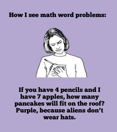 How I see math word problems. If you have 4 pencils and I have 7 apples, how many pancakes will fit on the roof? Purple, because aliens don't wear hats Picture Quote #1