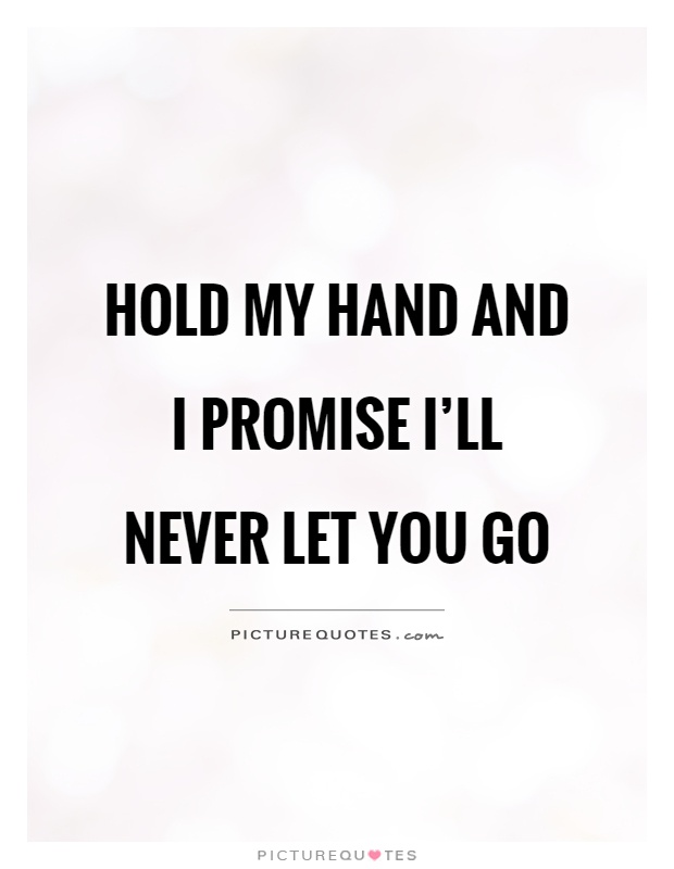 I Promise Quotes Pleasing Hold My Hand And I Promise I'll Never Let You Go  Picture Quotes