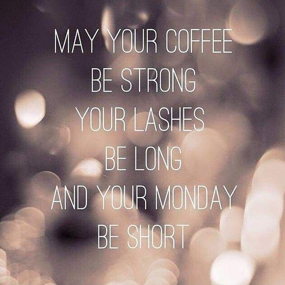 May your coffee be strong, your lashes be long, and your Monday ... #mayYourCoffeeBeStrongQuote