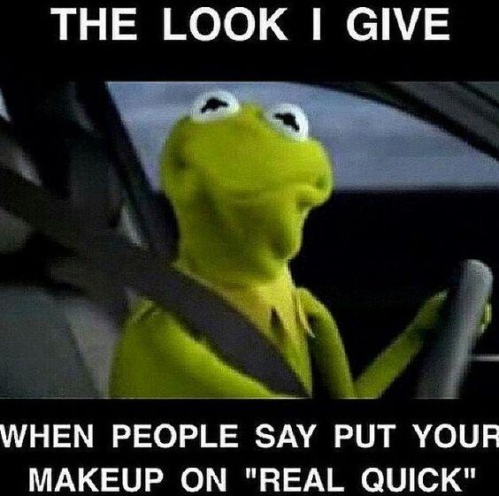 """The look I give when people say put your makeup on """"real quick"""" Picture Quote #1"""