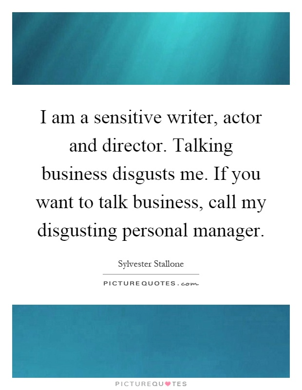I am a sensitive writer, actor and director. Talking business disgusts me. If you want to talk business, call my disgusting personal manager Picture Quote #1