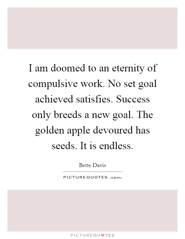 I am doomed to an eternity of compulsive work. No set goal achieved satisfies. Success only breeds a new goal. The golden apple devoured has seeds. It is endless Picture Quote #1
