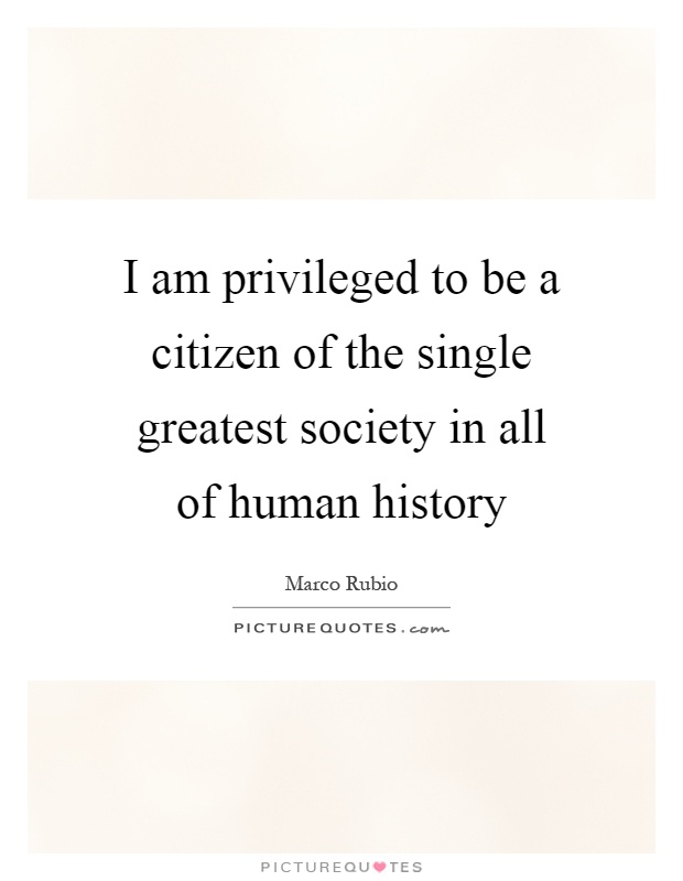 I am privileged to be a citizen of the single greatest society in all of human history Picture Quote #1