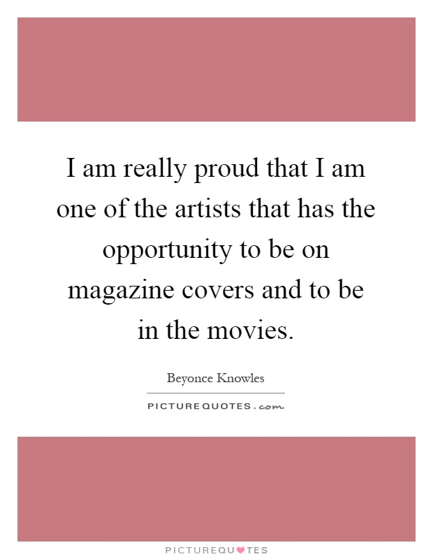 I am really proud that I am one of the artists that has the opportunity to be on magazine covers and to be in the movies Picture Quote #1