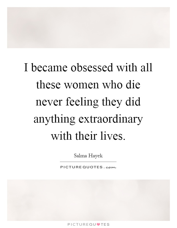 I became obsessed with all these women who die never feeling they did anything extraordinary with their lives Picture Quote #1