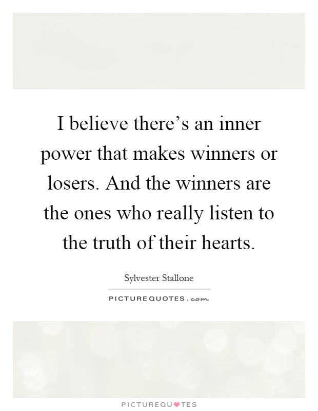 I believe there's an inner power that makes winners or losers. And the winners are the ones who really listen to the truth of their hearts Picture Quote #1