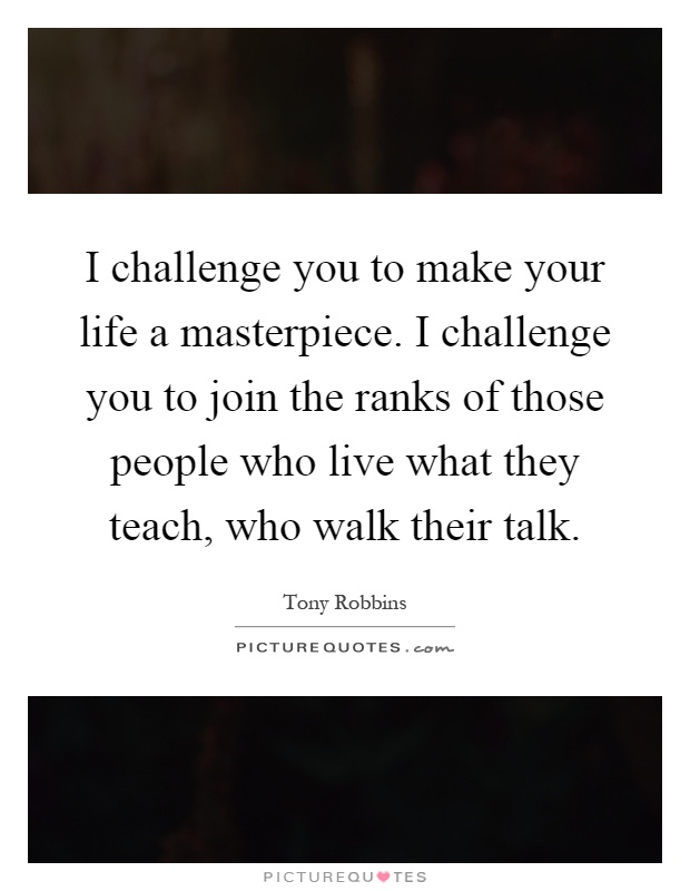 I challenge you to make your life a masterpiece. I challenge you to join the ranks of those people who live what they teach, who walk their talk Picture Quote #1