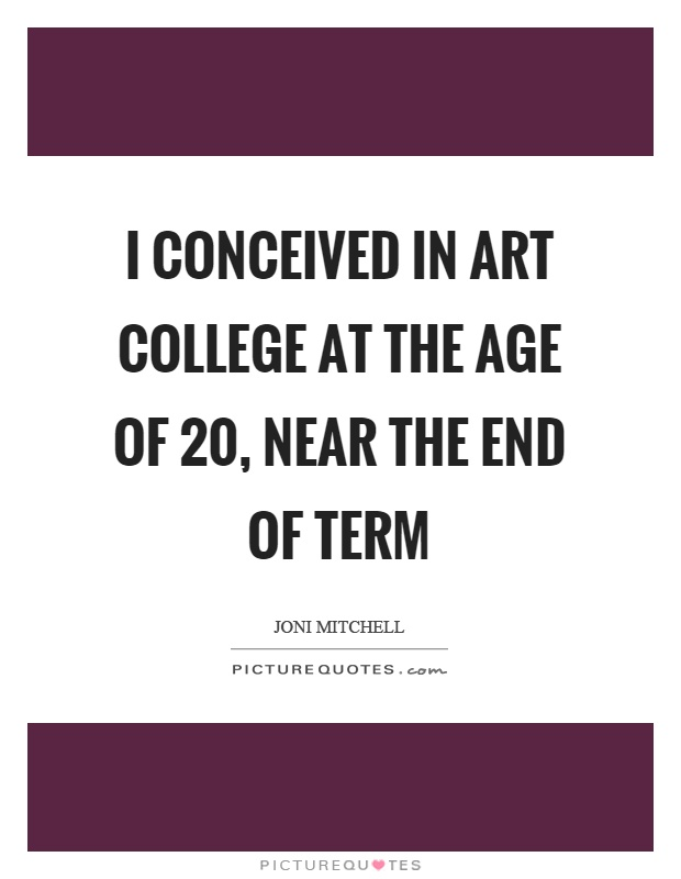 I conceived in art college at the age of 20, near the end of term Picture Quote #1