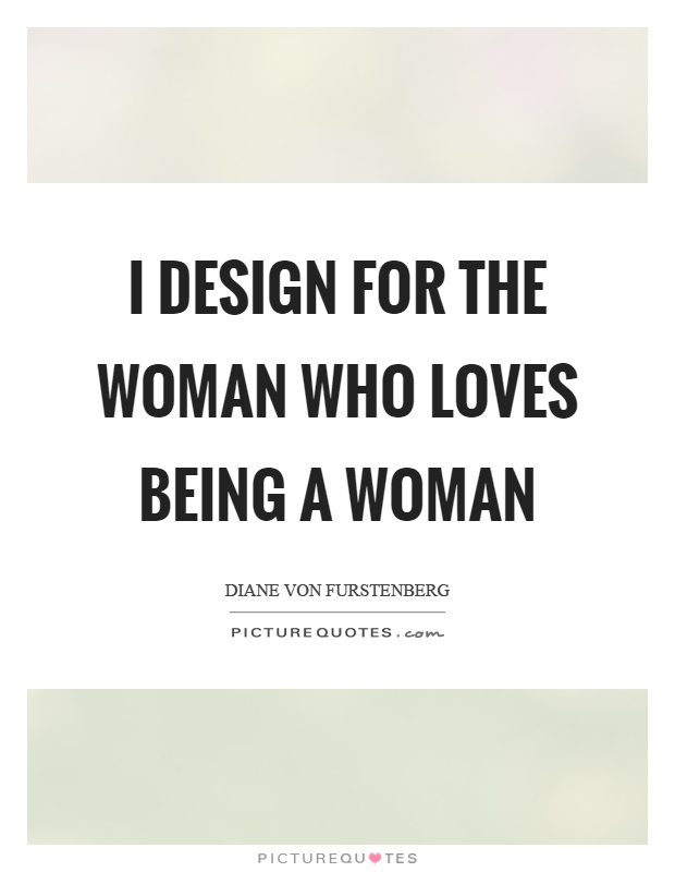 I design for the woman who loves being a woman Picture Quote #1