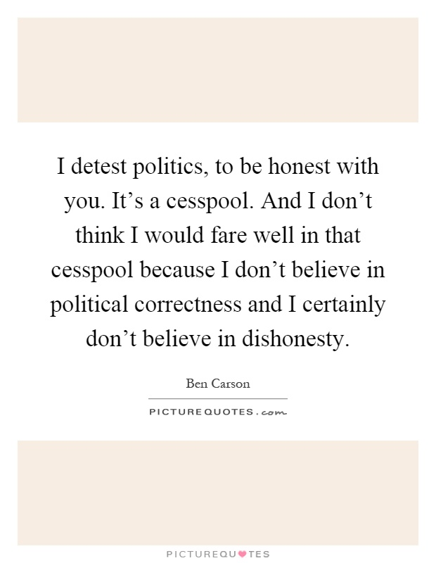 I detest politics, to be honest with you. It's a cesspool. And I don't think I would fare well in that cesspool because I don't believe in political correctness and I certainly don't believe in dishonesty Picture Quote #1