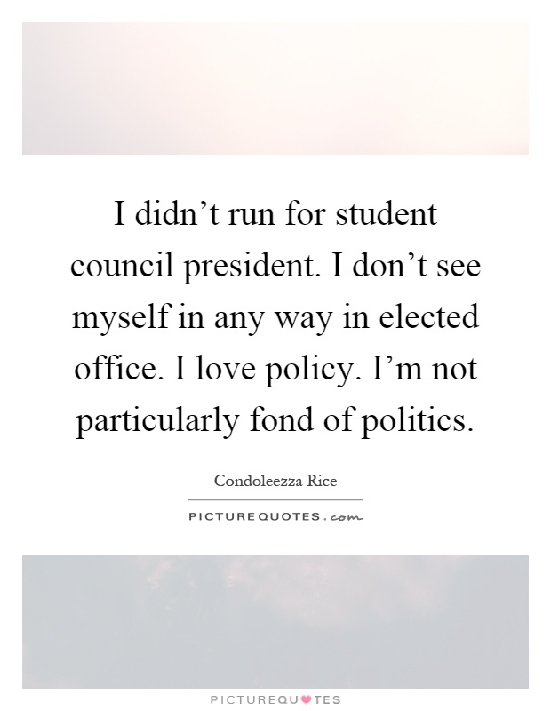 I didn't run for student council president. I don't see ...