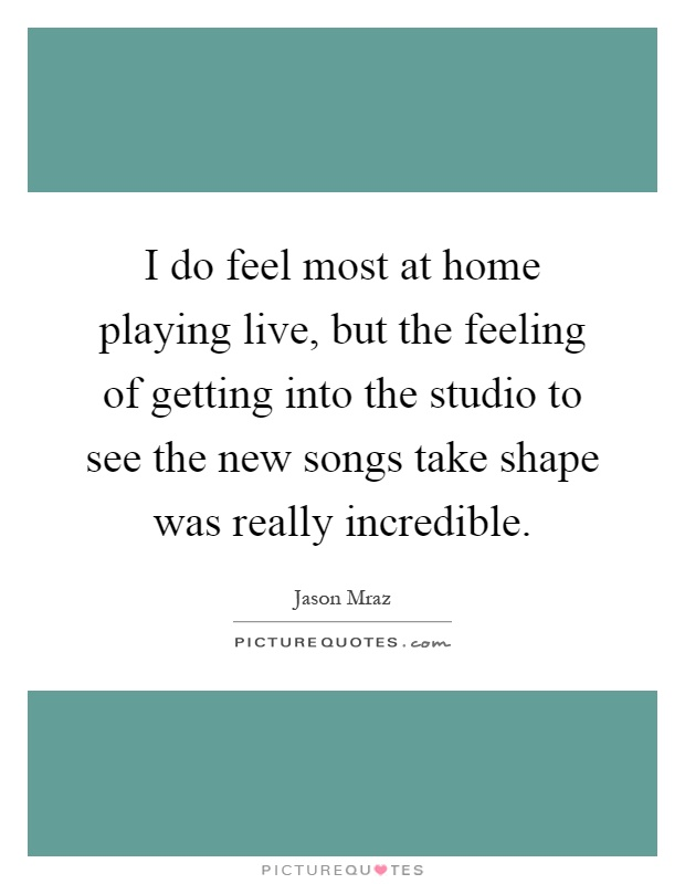 I do feel most at home playing live, but the feeling of getting into the studio to see the new songs take shape was really incredible Picture Quote #1