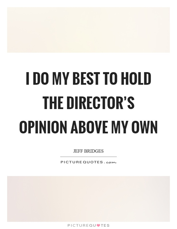 I do my best to hold the director's opinion above my own Picture Quote #1