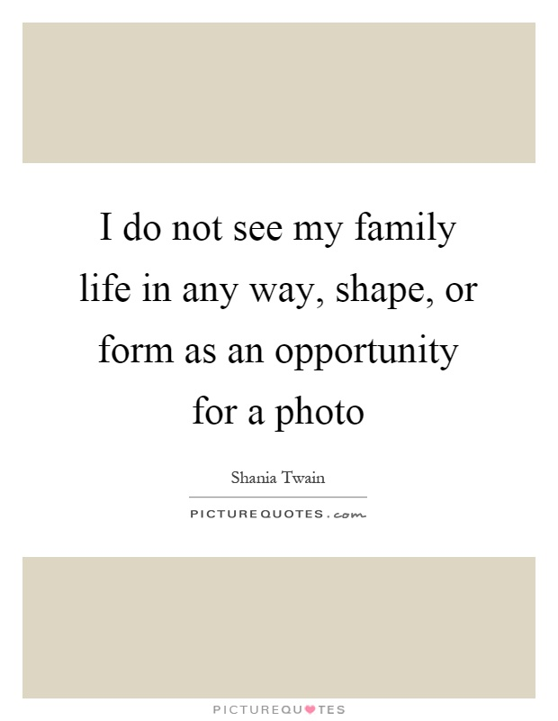 I do not see my family life in any way, shape, or form as an opportunity for a photo Picture Quote #1