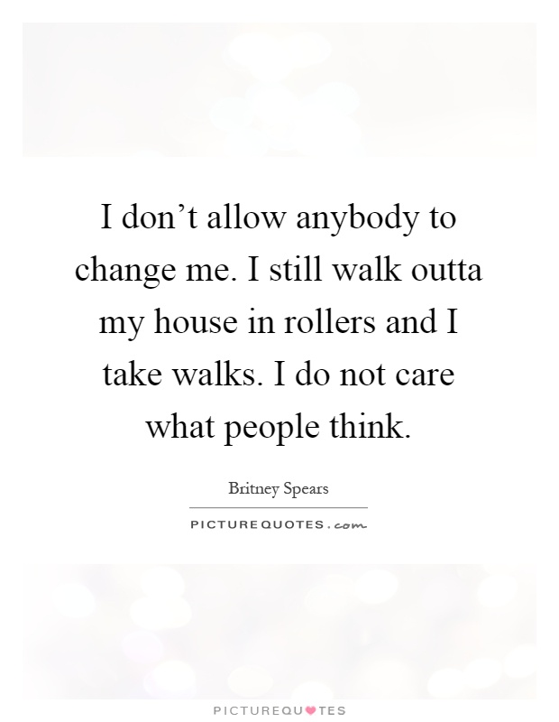 I don't allow anybody to change me. I still walk outta my house in rollers and I take walks. I do not care what people think Picture Quote #1