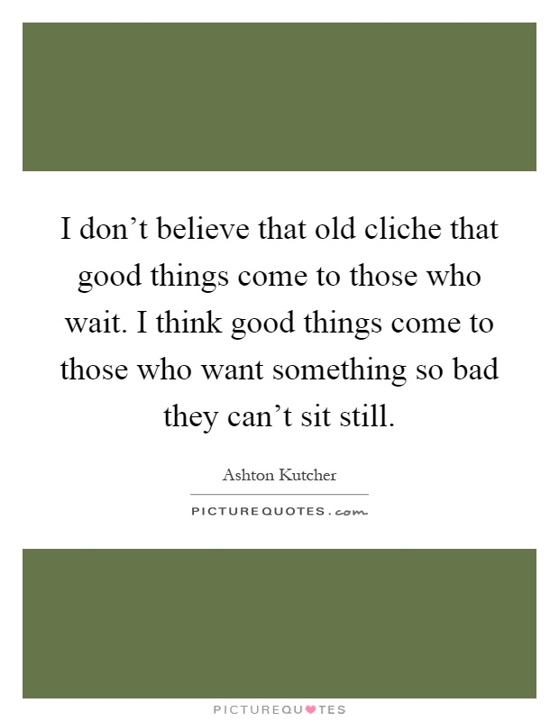 I don't believe that old cliche that good things come to those who wait. I think good things come to those who want something so bad they can't sit still Picture Quote #1