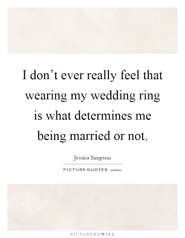 I don't ever really feel that wearing my wedding ring is what determines me being married or not Picture Quote #1