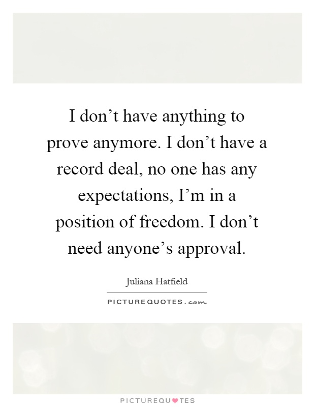 I don't have anything to prove anymore. I don't have a record deal, no one has any expectations, I'm in a position of freedom. I don't need anyone's approval Picture Quote #1