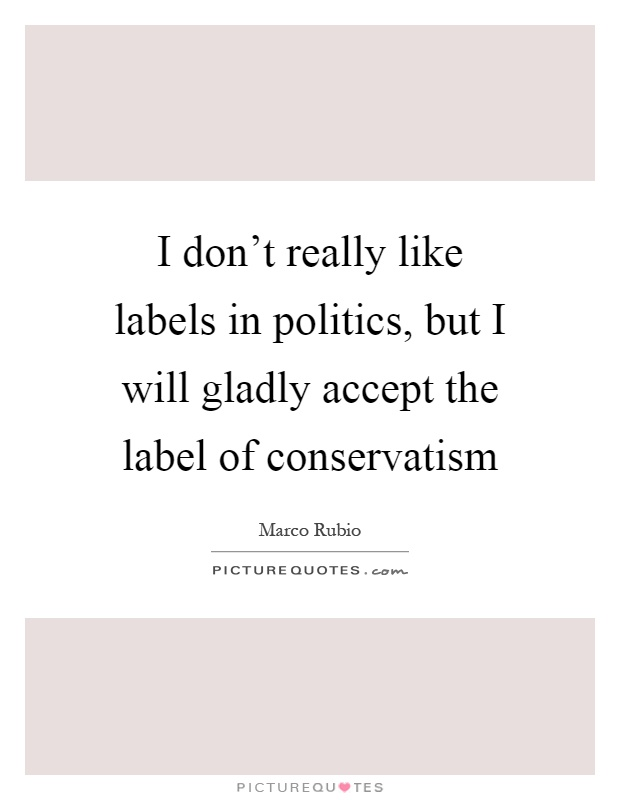 I don't really like labels in politics, but I will gladly accept the label of conservatism Picture Quote #1