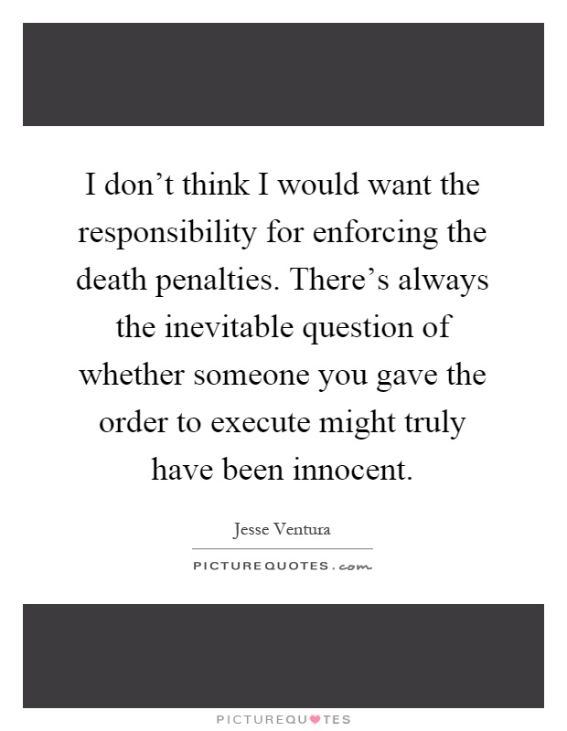 I don't think I would want the responsibility for enforcing the death penalties. There's always the inevitable question of whether someone you gave the order to execute might truly have been innocent Picture Quote #1