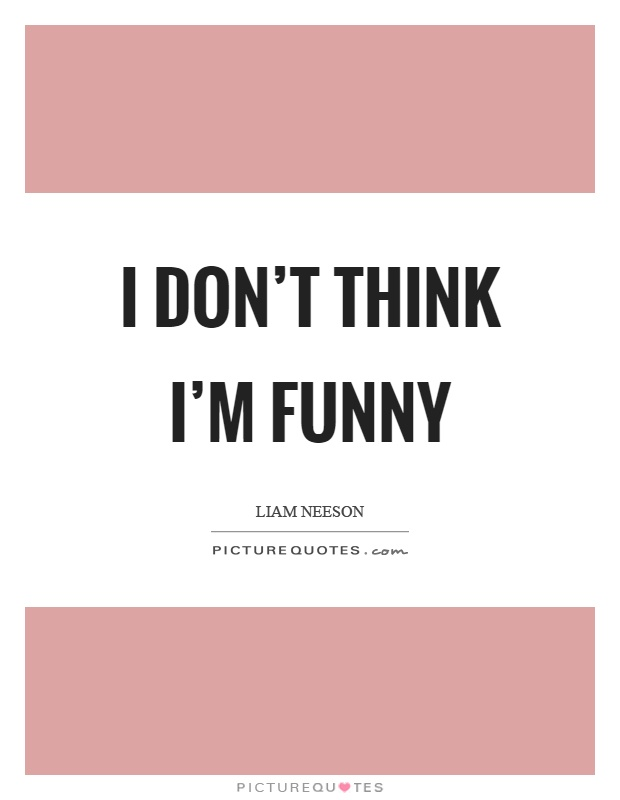 I don't think I'm funny Picture Quote #1